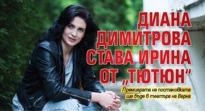 """Диана Димитрова става Ирина от """"Тютюн"""""""
