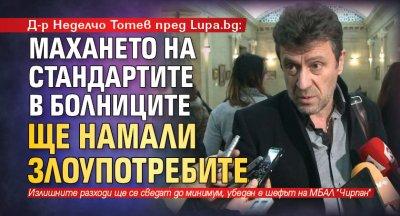 Д-р Неделчо Тотев пред Lupa.bg: Махането на стандартите в болниците ще намали злоупотребите