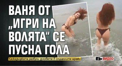"""Ваня от """"Игри на волята"""" се пусна гола (ВИДЕО)"""