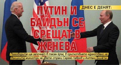 ДНЕС Е ДЕНЯТ: Путин и Байдън се срещат в Женева