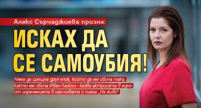 Алекс Сърчаджиева призна: Исках да се самоубия!