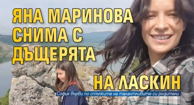 Яна Маринова снима с дъщерята на Ласкин
