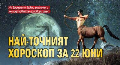 Най-точният хороскоп за 22 юни