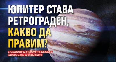 Юпитер става ретрограден, какво да правим?