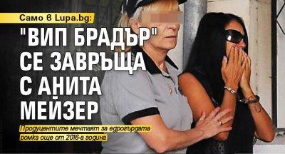 """Само в Lupa.bg: """"ВИП Брадър"""" се завръща с Анита Мейзер"""