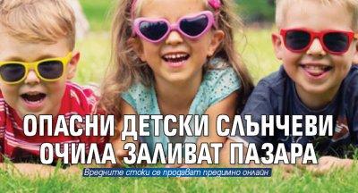 Опасни детски слънчеви очила заливат пазара