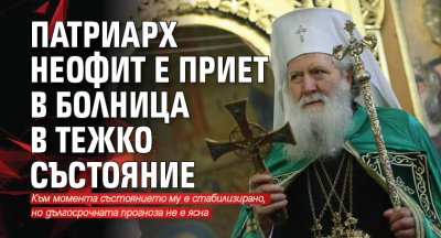 Патриарх Неофит е приет в болница в тежко състояние