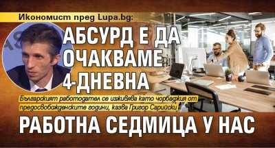 Икономист пред Lupa.bg: Абсурд е да очакваме 4-дневна работна седмица у нас