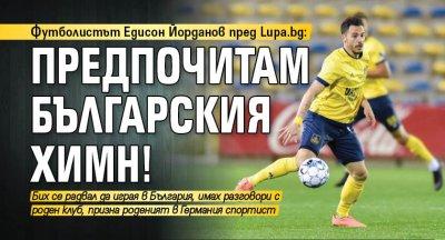 Футболистът Едисон Йорданов пред Lupa.bg: Предпочитам българския химн!