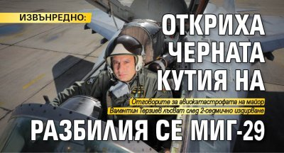 ИЗВЪНРЕДНО: Откриха черната кутия на разбилия се МиГ-29