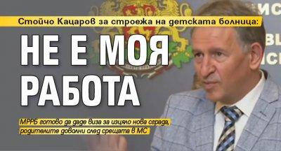 Стойчо Кацаров за строежа на детската болница: Не е моя работа
