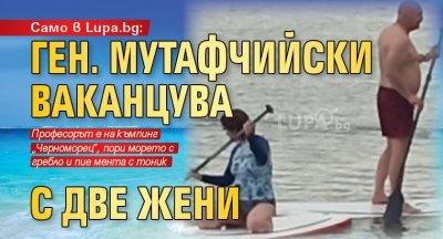 Само в Lupa.bg: Ген. Мутафчийски ваканцува с две жени (СНИМКИ)