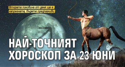 Най-точният хороскоп за 23 юни