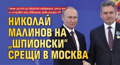 """Николай Малинов на """"шпионски"""" срещи в Москва"""