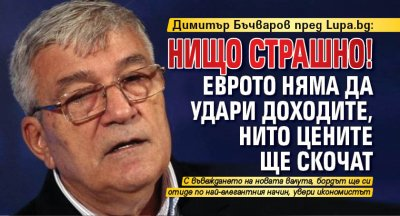 Димитър Бъчваров пред Lupa.bg: Нищо страшно! Еврото няма да удари доходите, нито цените ще скочат