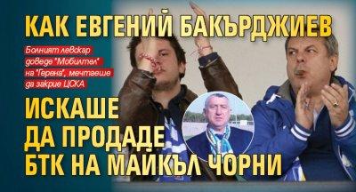 Как Евгений Бакърджиев искаше да продаде БТК на Майкъл Чорни