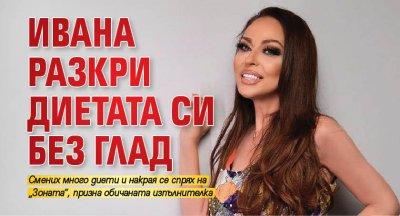 Ивана разкри диетата си без глад