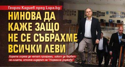 Георги Кадиев пред Lupa.bg: Нинова да каже защо не се събрахме всички леви