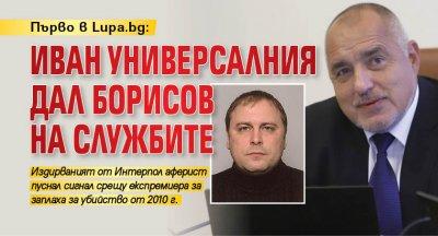 Първо в Lupa.bg: Иван Универсалния дал Борисов на службите