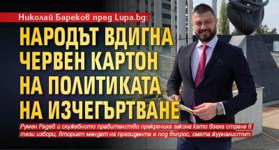 Николай Бареков пред Lupa.bg: Народът вдигна червен картон на политиката на изчегъртване