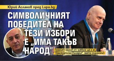 """Юрий Асланов пред Lupa.bg: Символичният победител на тези избори е """"Има такъв народ"""""""