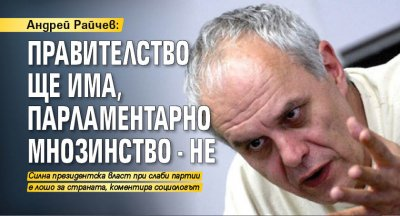 Андрей Райчев: Правителство ще има, парламентарно мнозинство - не