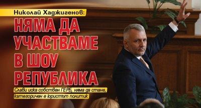 Николай Хаджигенов: Няма да участваме в шоу република