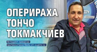 Оперираха Тончо Токмакчиев
