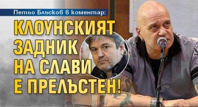 Петьо Блъсков в коментар: Клоунският задник на Слави е прелъстен!
