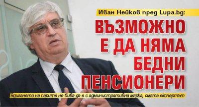 Иван Нейков пред Lupa.bg: Възможно е да няма бедни пенсионери
