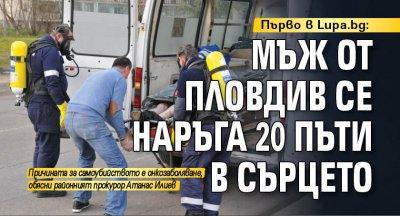 Първо в Lupa.bg: Мъж от Пловдив се наръга 20 пъти в сърцето