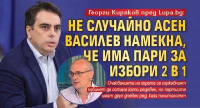 Георги Киряков пред Lupa.bg: Не случайно Асен Василев намекна, че има пари за избори 2 в 1