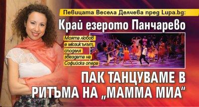 """Певицата Весела Делчева пред Lupa.bg: Край езерото Панчарево пак танцуваме в ритъма на """"Мамма Миа"""""""