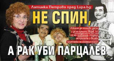 Латинка Петрова пред Lupa.bg: Не СПИН, а рак уби Парцалев