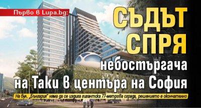 Първо в Lupa.bg: Съдът спря небостъргача на Таки в центъра на София