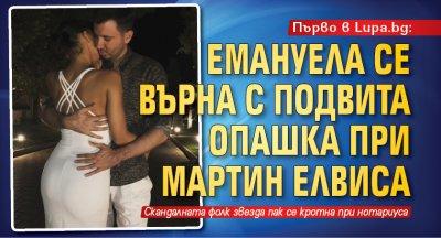 Първо в Lupa.bg: Емануела се върна с подвита опашка при Мартин Елвиса