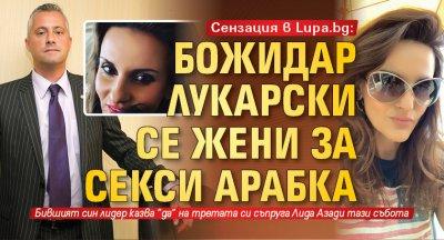 Сензация в Lupa.bg Божидар Лукарски се жени за секси арабка