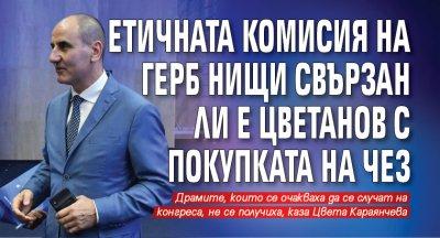 Етичната комисия на ГЕРБ нищи свързан ли е Цветанов с покупката на ЧЕЗ