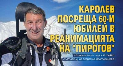 """Каролев посреща 60-и юбилей в реанимацията на """"Пирогов"""""""