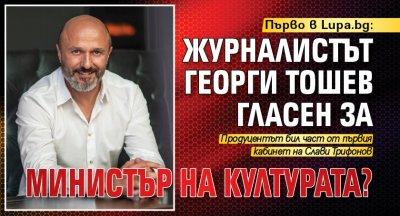 Първо в Lupa.bg: Журналистът Георги Тошев гласен за министър на културата?