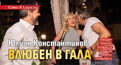 Само в Lupa.bg: Юлиан Константинов влюбен в Гала