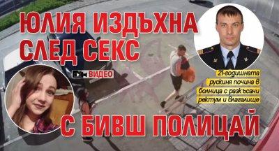 Юлия издъхна след секс с бивш полицай (ВИДЕО)