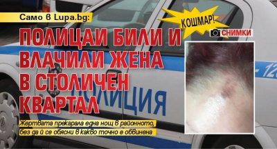 КОШМАР! Полицаи били и влачили жена в столичен квартал (СНИМКИ)