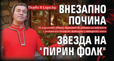 """Първо в Lupa.bg: Внезапно почина звезда на """"Пирин фолк"""""""