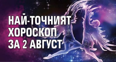 Най-точният хороскоп за 2 август