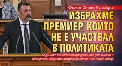 Филип Станев разкри: Избрахме премиер, който не е участвал в политиката