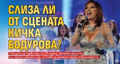 Слиза ли от сцената Кичка Бодурова?