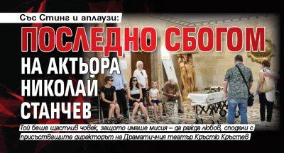 Със Стинг и аплаузи: Последно сбогом на актьора Николай Станчев