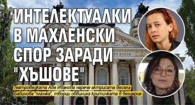 """Интелектуалки в махленски спор заради """"Хъшове"""""""