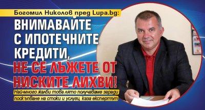 Богомил Николов пред Lupa.bg: Внимавайте с ипотечните кредити, не се лъжете от ниските лихви!